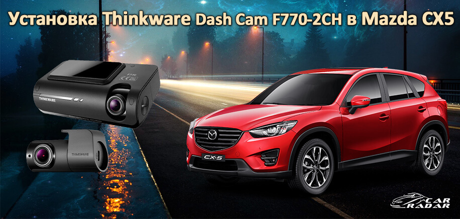 Фото-отчет с установки Thinkware Dash Cam F770-2CH в Mazda CX5